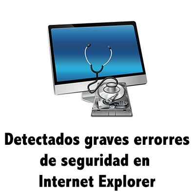 Detectatos graves errores en el navegador Internet Explorer
